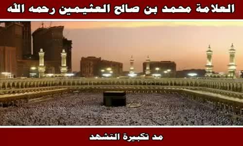 مد تكبيرة التشهد - الشيخ محمد بن صالح العثيمين 
