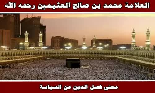 ما معنى فصل الدين عن السياسة؟ - الشيخ محمد بن صالح العثيمين 