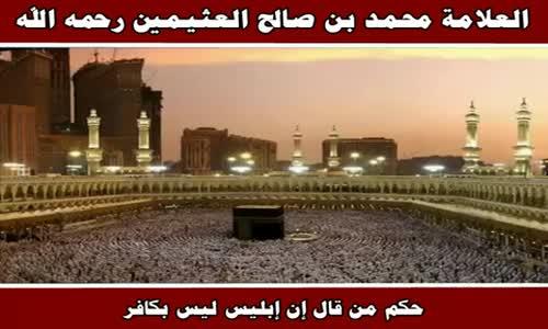 حكم من قال إن إبليس ليس بكافر - الشيخ محمد بن صالح العثيمين 