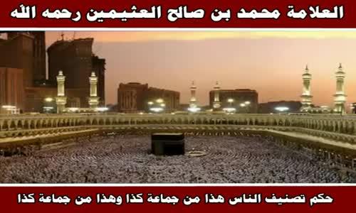 حكم تصنيف الناس هذا من جماعة كذا وهذا من جماعة كذا - الشيخ محمد بن صالح العثيمين 