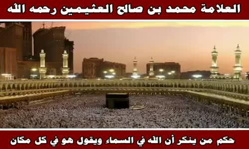 حكم من ينكر أن الله في السماء ويقول هو في كل مكان - الشيخ محمد بن صالح العثيمين 