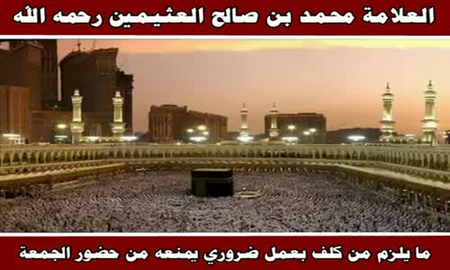 ما يلزم من كلف بعمل ضروري يمنعه من حضور الجمعة - الشيخ محمد بن صالح العثيمين 