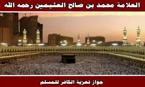 جواز تعزية الكافر للمسلم - الشيخ محمد بن صالح العثيمين 
