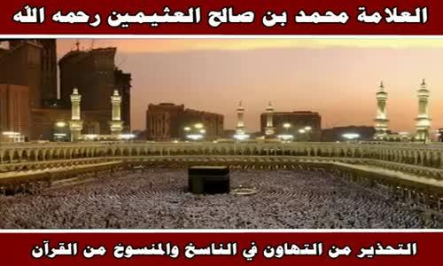 التحذير من التهاون في الناسخ والمنسوخ من القرآن - الشيخ محمد بن صالح العثيمين 