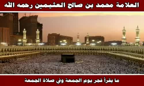ما يقرأ فجر يوم الجمعة وفي صلاة الجمعة - الشيخ محمد بن صالح العثيمين 