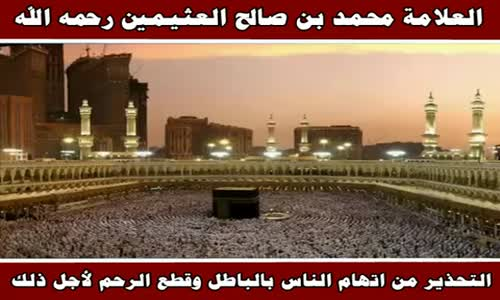 التحذير من اتهام الناس بالباطل وقطع الرحم لأجل ذلك - الشيخ محمد بن صالح العثيمين 