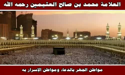 مواطن الجهر بالدعاء ومواطن الإسرار به - الشيخ محمد بن صالح العثيمين 