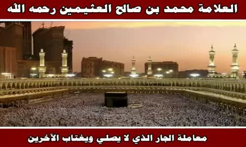 معاملة الجار الذي لا يصلي ويغتاب الآخرين - الشيخ محمد بن صالح العثيمين 