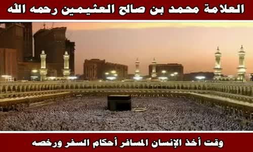 وقت أخذ الإنسان المسافر أحكام السفر ورخصه - الشيخ محمد بن صالح العثيمين 