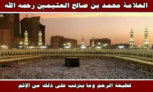 قطيعة الرحم وما يترتب على ذلك من الإثم - الشيخ محمد بن صالح العثيمين 