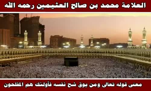 معنى قوله تعالى ومن يوق شح نفسه فأولئك هم المفلحون - الشيخ محمد بن صالح العثيمين 
