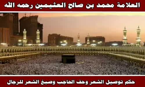 حكم توصيل الشعر وحف الحاجب وصبغ الشعر للرجال - الشيخ محمد بن صالح العثيمين 