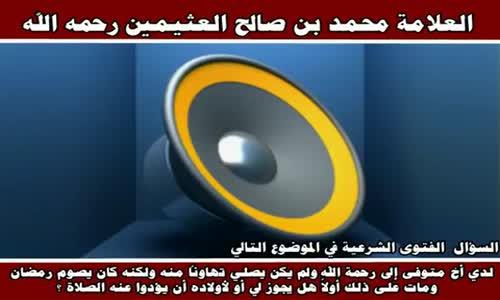 لدي أخ متوفى إلى رحمة الله ولم يكن يصلي تهاوناً منه - الشيخ محمد بن صالح العثيمين