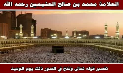 تفسير قوله تعالى ونفخ في الصور ذلك يوم الوعيد - الشيخ محمد بن صالح العثيمين 