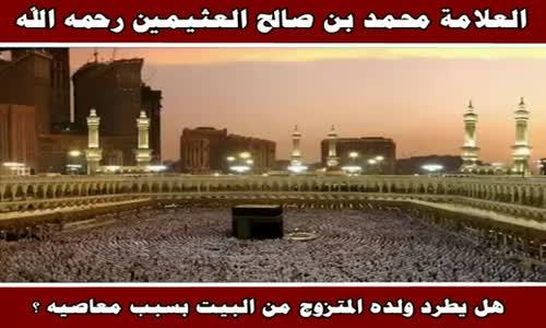 هل يطرد ولده المتزوج من البيت بسبب معاصيه ؟ - الشيخ محمد بن صالح العثيمين 