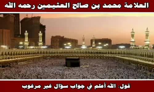 قول الله أعلم في جواب سؤال غير مرغوب - الشيخ محمد بن صالح العثيمين 