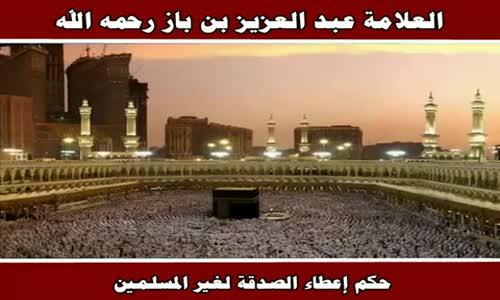 حكم إعطاء الصدقة لغير المسلمين - الشيخ عبد العزيز بن باز 