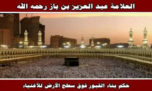حكم بناء القبور فوق سطح الأرض للأغنياء - الشيخ عبد العزيز بن باز 