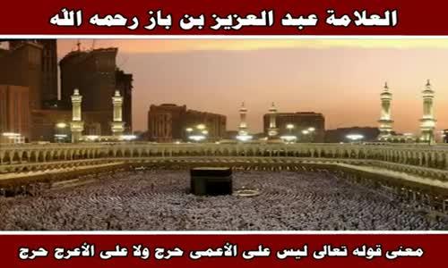 معنى قوله تعالى ليس على الأعمى حرج ولا على الأعرج حرج - الشيخ عبد العزيز بن باز 