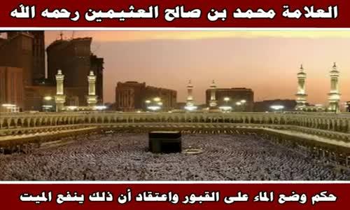حكم وضع الماء على القبور واعتقاد أن ذلك ينفع الميت - الشيخ محمد بن صالح العثيمين 
