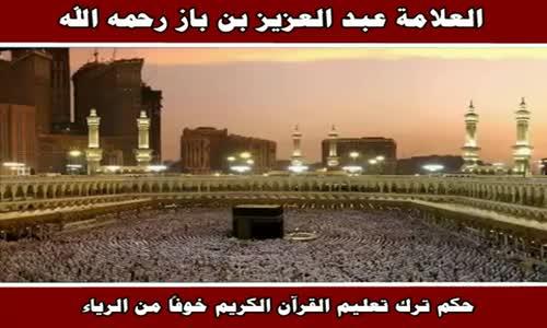 حكم ترك تعليم القرآن الكريم خوفاً من الرياء - الشيخ عبد العزيز بن باز 