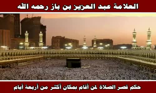 حكم قصر الصلاة لمن أقام بمكان أكثر من أربعة أيام - الشيخ عبد العزيز بن باز 