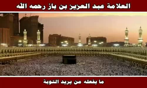 ما يفعله من يريد التوبة - الشيخ عبد العزيز بن باز 