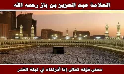 معنى قوله تعالى إنا أنزلناه في ليلة القدر - الشيخ عبد العزيز بن باز 