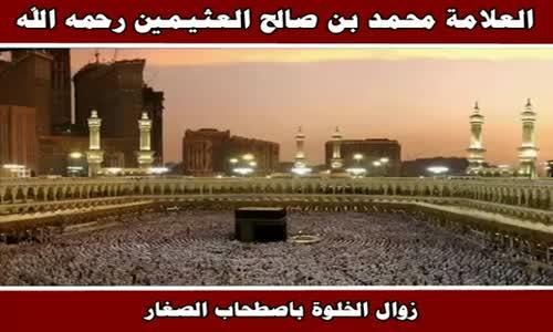 زوال الخلوة باصطحاب الصغار - الشيخ محمد بن صالح العثيمين 