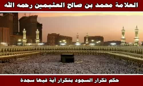حكم تكرار السجود بتكرار آية فيها سجدة - الشيخ محمد بن صالح العثيمين 