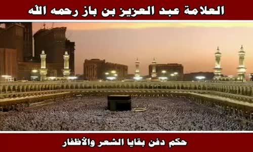 حكم دفن بقايا الشعر والأظفار - الشيخ عبد العزيز بن باز 