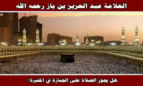 حكم الصلاة على الجنازة في المقبرة - الشيخ عبد العزيز بن باز 