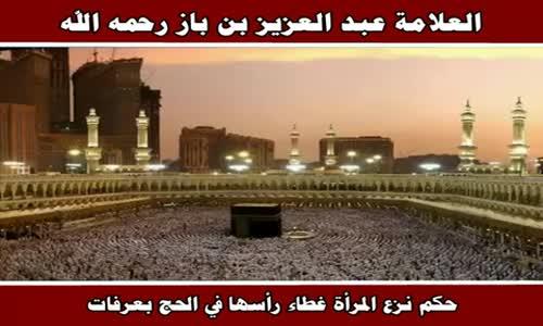 حكم نزع المرأة غطاء رأسها في الحج بعرفات - الشيخ عبد العزيز بن باز 
