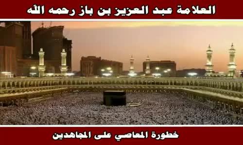 خطورة المعاصي على المجاهدين - الشيخ عبد العزيز بن باز 