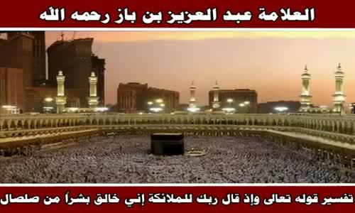 تفسير قوله تعالى وإذ قال ربك للملائكة إني خالق بشراً من صلصال - الشيخ عبد العزيز بن باز 