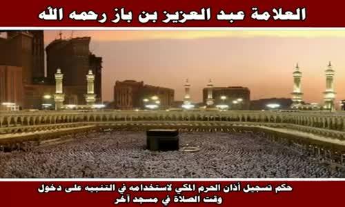 حكم تسجيل أذان الحرم المكي لاستخدامه في التنبيه - الشيخ عبد العزيز بن باز 