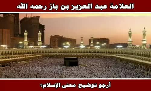 أرجو توضيح معنى الإسلام؟ - الشيخ عبد العزيز بن باز 
