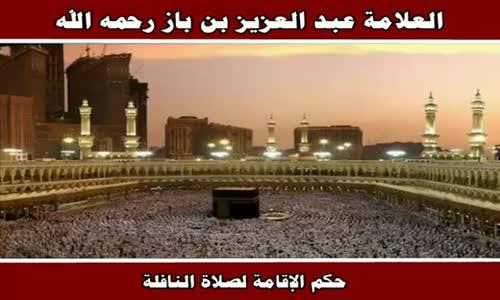 حكم الإقامة لصلاة النافلة - الشيخ عبد العزيز بن باز 