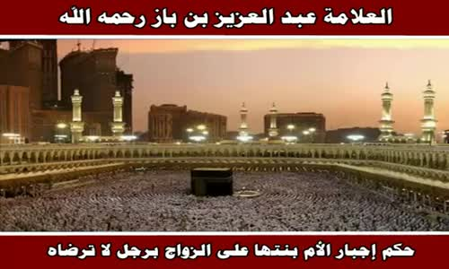 حكم إجبار الأم بنتها على الزواج برجل لا ترضاه - الشيخ عبد العزيز بن باز 
