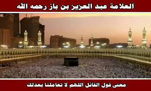 معنى قول القائل اللهم لا تعاملنا بعدلك - الشيخ عبد العزيز بن باز 