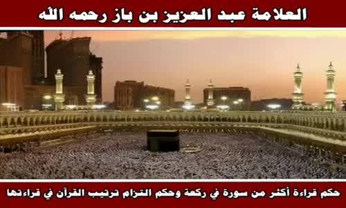 حكم قراءة أكثر من سورة في ركعة وحكم التزام ترتيب القرآن في قراءتها - الشيخ عبد العزيز بن باز
