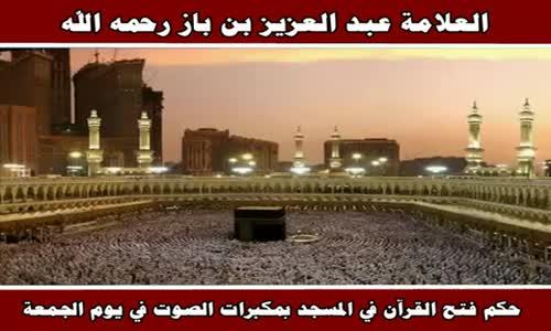 حكم فتح القرآن في المسجد بمكبرات الصوت في يوم الجمعة - الشيخ عبد العزيز بن باز 
