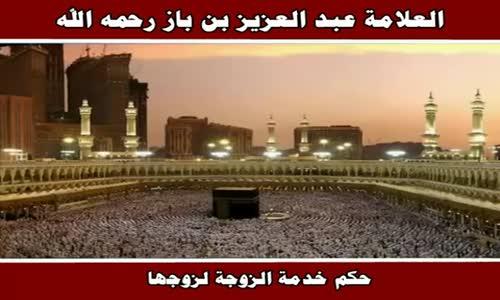 حكم خدمة الزوجة لزوجها - الشيخ عبد العزيز بن باز 