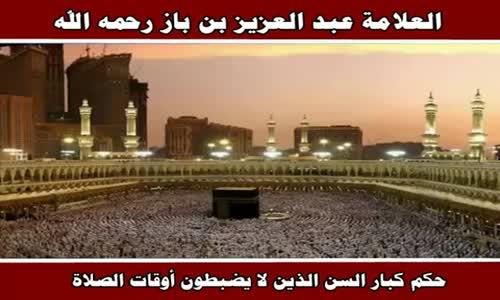 حكم كبار السن الذين لا يضبطون أوقات الصلاة - الشيخ عبد العزيز بن باز 