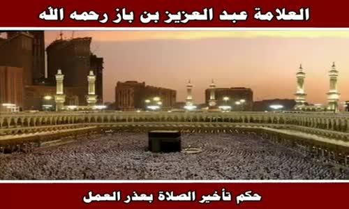 حكم تأخير الصلاة بعذر العمل - الشيخ عبد العزيز بن باز 