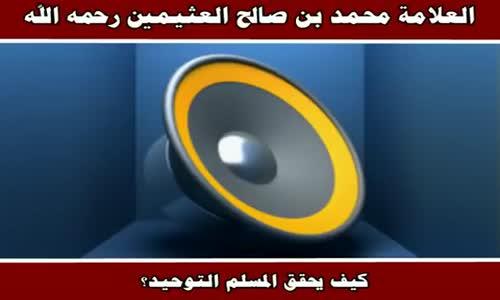 كيف يحقق المسلم التوحيد؟ - الشيخ محمد بن صالح العثيمين 