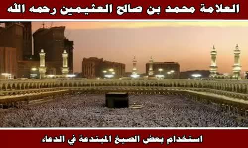 استخدام بعض الصيغ المبتدعة في الدعاء - الشيخ محمد بن صالح العثيمين 