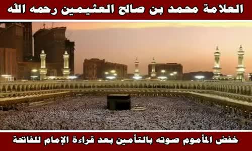 خفض المأموم صوته بالتأمين بعد قراءة الإمام للفاتحة - الشيخ محمد بن صالح العثيمين 
