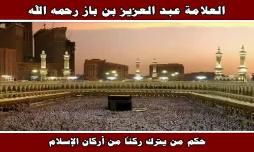 حكم من يترك ركناً من أركان الإسلام - الشيخ عبد العزيز بن باز 
