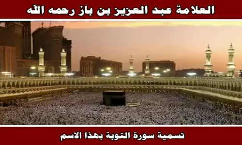 تسمية سورة التوبة بهذا الاسم - الشيخ عبد العزيز بن باز 